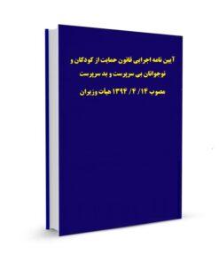 آیین نامه اجرایی قانون حمایت از کودکان و نوجوانان بی سرپرست و بد سرپرست مصوب 14/ 4/ 1394 هیأت وزیران