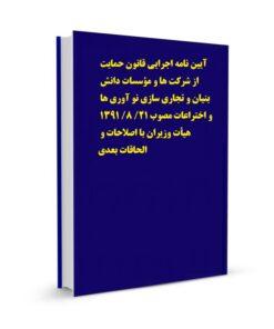 آیین نامه اجرایی قانون حمایت از شرکت ها و مؤسسات دانش بنیان و تجاری سازی نو آوری ها و اختراعات مصوب 21/ 8/ 1391 هیأت وزیران با اصلاحات و الحاقات بعدی