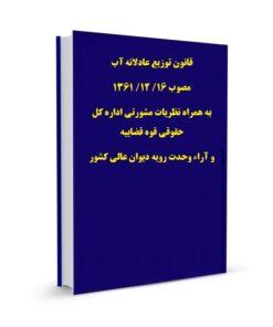 قانون توزیع عادلانه آب مصوب 16/ 12/ 1361 به همراه نظریات مشورتی اداره کل حقوقی قوه قضاییه و آراء وحدت رویه دیوان عالی کشور