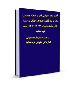 آیین نامه اجرایی قانون اصلاح مواد یک و دو و سه قانون اصلاح و حذف موادی از قانون ثبت مصوب 19/ 1/ 1371 رییس قوه قضاییه به همراه نظریات مشورتی اداره کل حقوقی قوه قضاییه